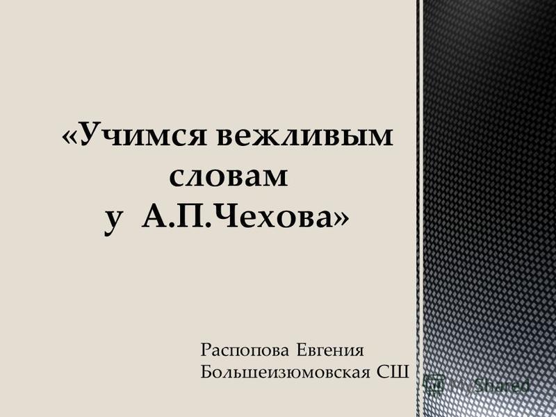 «Учимся вежливым словам у А.П.Чехова» Распопова Евгения Большеизюмовская СШ