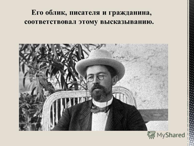 Его облик, писателя и гражданина, соответствовал этому высказыванию.