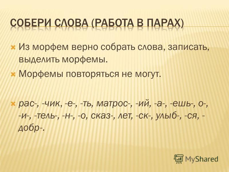 Из морфем верно собрать слова, записать, выделить морфемы. Морфемы повторяться не могут. рас-, -чик, -е-, -ть, матрос-, -ий, -а-, -ешь-, о-, -и-, -тель-, -н-, -о, сказ-, лет, -ск-, улыб-, -ся, - добр-.