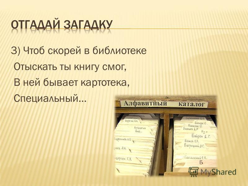 3) Чтоб скорей в библиотеке Отыскать ты книгу смог, В ней бывает картотека, Специальный…