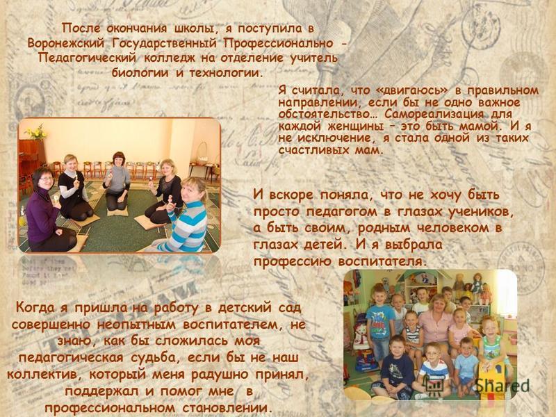После окончания школы, я поступила в Воронежский Государственный Профессионально - Педагогический колледж на отделение учитель биологии и технологии. Я считала, что «двигаюсь» в правильном направлении, если бы не одно важное обстоятельство… Самореали