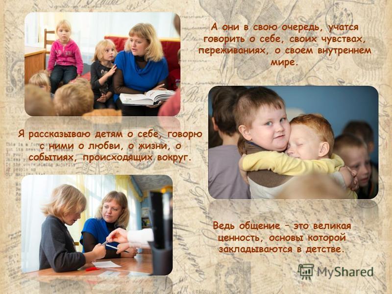 Я рассказываю детям о себе, говорю с ними о любви, о жизни, о событиях, происходящих вокруг. А они в свою очередь, учатся говорить о себе, своих чувствах, переживаниях, о своем внутреннем мире. Ведь общение – это великая ценность, основы которой закл