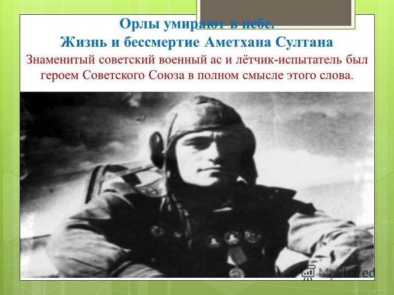 Орлы умирают в небе. Жизнь и бессмертие Аметхана Султана Знаменитый советский военный ас и лётчик-испытатель был героем Советского Союза в полном смысле этого слова.