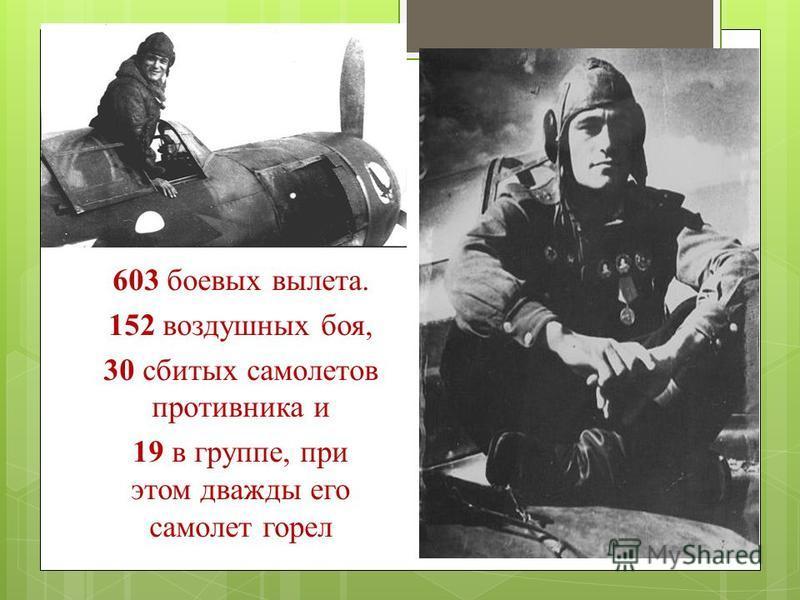 603 боевых вылета. 152 воздушных боя, 30 сбитых самолетов противника и 19 в группе, при этом дважды его самолет горел