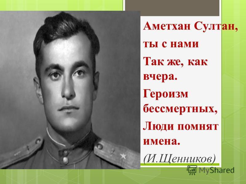 ) Аметхан Султан, ты с нами Так же, как вчера. Героизм бессмертных, Люди помнят имена. (И.Щенников)