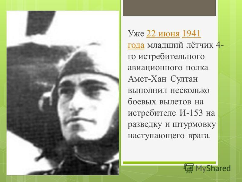 Уже 22 июня 1941 года младший лётчик 4- го истребительного авиационного полка Амет-Хан Султан выполнил несколько боевых вылетов на истребителе И-153 на разведку и штурмовку наступающего врага.22 июня 1941 года