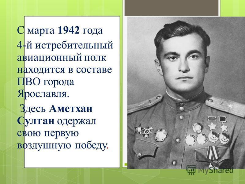 С марта 1942 года 4-й истребительный авиационный полк находится в составе ПВО города Ярославля. Здесь Аметхан Султан одержал свою первую воздушную победу.