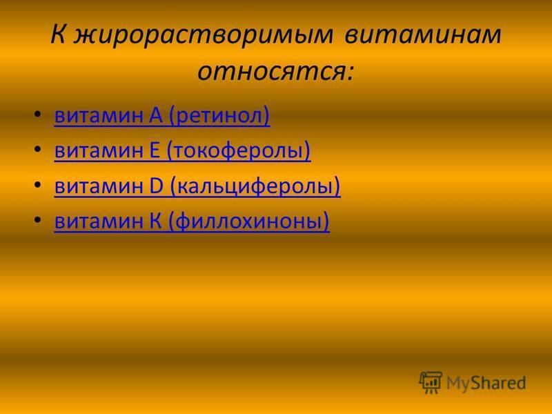 К жирорастворимым витаминам относятся: витамин А (ретинол) витамин Е (токоферолы) витамин D (кальциферолы) витамин D (кальциферолы) витамин К (филлохиноны)