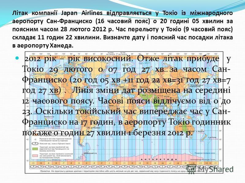 Літак компанії Japan Airlines відправляється у Токіо із міжнародного аеропорту Сан-Франциско (16 часовий пояс) о 20 годині 05 хвилин за поясним часом 28 лютого 2012 р. Час перельоту у Токіо (9 часовий пояс) складає 11 годин 22 хвилини. Визначте дату