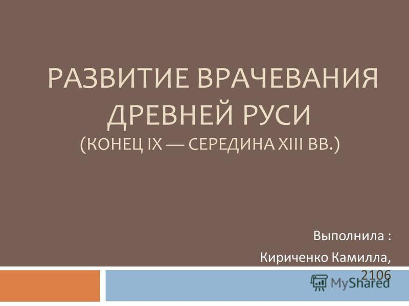 РАЗВИТИЕ ВРАЧЕВАНИЯ ДРЕВНЕЙ РУСИ (КОНЕЦ IX СЕРЕДИНА XIII ВВ.) Выполнила : Кириченко Камилла, 2106