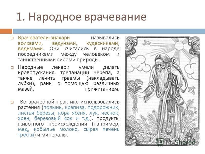 1. Народное врачевание Врачеватели - знахари назывались волхвами, ведунами, кудесниками, ведьмами. Они считались в народе посредниками между человеком и таинственными силами природы. Народные лекари умели делать кровопускания, трепанации черепа, а та