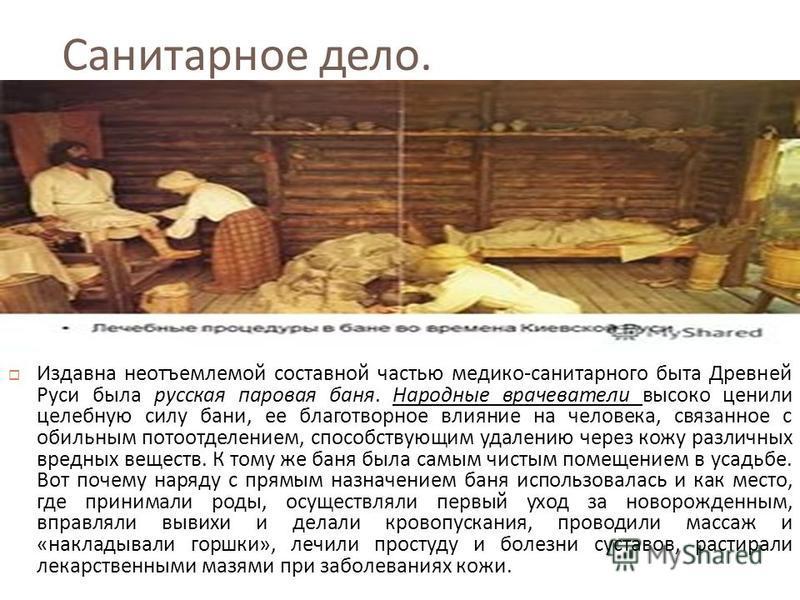 Санитарное дело. Издавна неотъемлемой составной частью медико - санитарного быта Древней Руси была русская паровая баня. Народные врачеватели высоко ценили целебную силу бани, ее благотворное влияние на человека, связанное с обильным потоотделением,