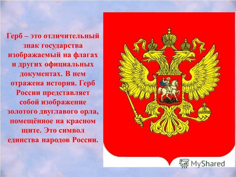 Герб – это отличительный знак государства изображаемый на флагах и других официальных документах. В нем отражена история. Герб России представляет собой изображение золотого двуглавого орла, помещённое на красном щите. Это символ единства народов Рос
