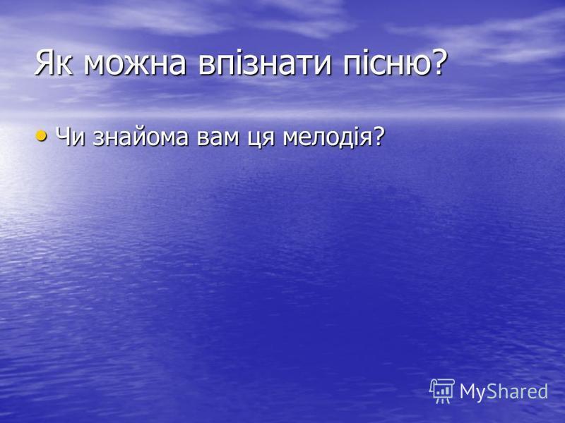 Як можна впізнати пісню? Чи знайома вам ця мелодія? Чи знайома вам ця мелодія?