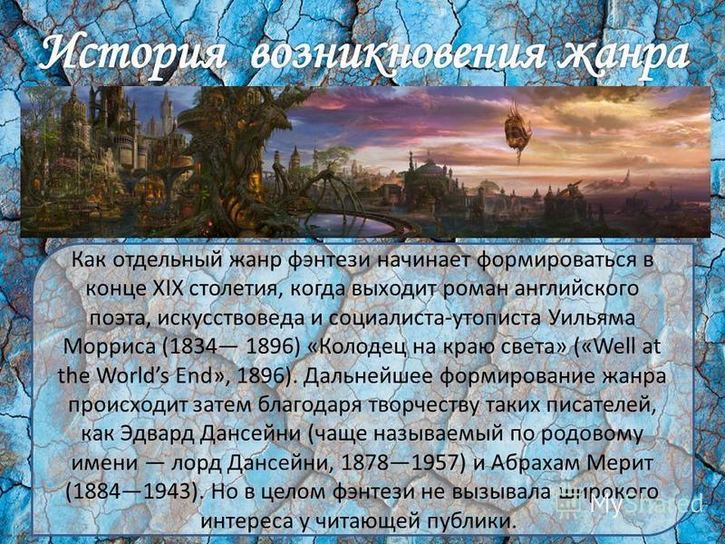 Как отдельный жанр фэнтези начинает формироваться в конце XIX столетия, когда выходит роман английского поэта, искусствоведа и социалиста-утописта Уильяма Морриса (1834 1896) «Колодец на краю света» («Well at the Worlds End», 1896). Дальнейшее формир