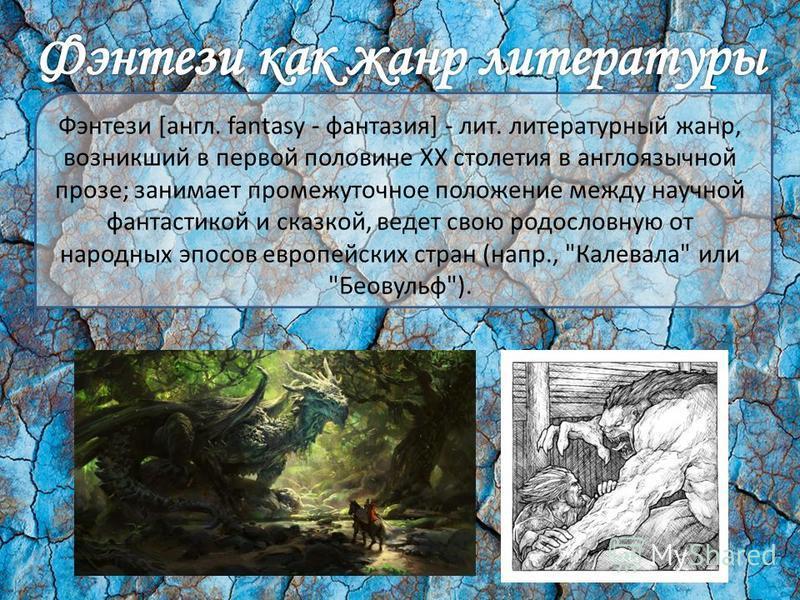 Фэнтези [англ. fantasy - фантазия] - лит. литературный жанр, возникший в первой половине XX столетия в англоязычной прозе; занимает промежуточное положение между научной фантастикой и сказкой, ведет свою родословную от народных эпосов европейских стр