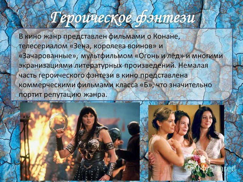 В кино жанр представлен фильмами о Конане, телесериалом «Зена, королева воинов» и «Зачарованные», мультфильмом «Огонь и лёд» и многими экранизациями литературных произведений. Немалая часть героического фэнтези в кино представлена коммерческими фильм