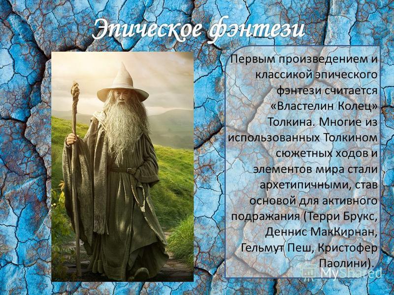Первым произведением и классикой эпического фэнтези считается «Властелин Колец» Толкина. Многие из использованных Толкином сюжетных ходов и элементов мира стали архетипичными, став основой для активного подражания (Терри Брукс, Деннис Мак Кирнан, Гел