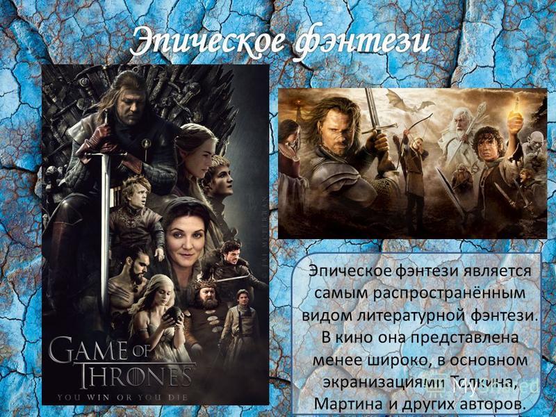 Эпическое фэнтези является самым распространённым видом литературной фэнтези. В кино она представлена менее широко, в основном экранизациями Толкина, Мартина и других авторов.