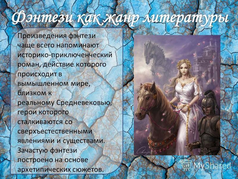 Произведения фэнтези чаще всего напоминают историко-приключенческий роман, действие которого происходит в вымышленном мире, близком к реальному Средневековью, герои которого сталкиваются со сверхъестественными явлениями и существами. Зачастую фэнтези