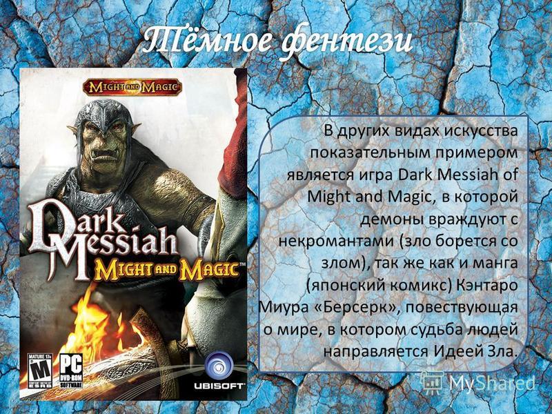 В других видах искусства показательным примером является игра Dark Messiah of Might and Magic, в которой демоны враждуют с некромантами (зло борется со злом), так же как и манга (японский комикс) Кэнтаро Миура «Берсерк», повествующая о мире, в которо