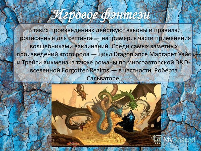 В таких произведениях действуют законы и правила, прописанные для сеттинга например, в части применения волшебниками заклинаний. Среди самых заметных произведений этого рода цикл Dragonlance Маргарет Уэйс и Трейси Хикмена, а также романы по многоавто