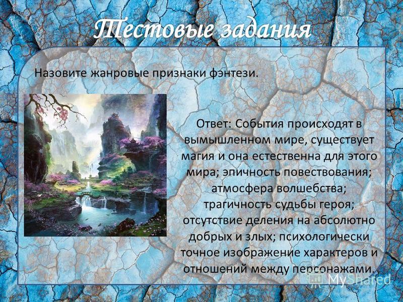 Назовите жанровые признаки фэнтези. Ответ: События происходят в вымышленном мире, существует магия и она естественна для этого мира; эпичность повествования; атмосфера волшебства; трагичность судьбы героя; отсутствие деления на абсолютно добрых и злы