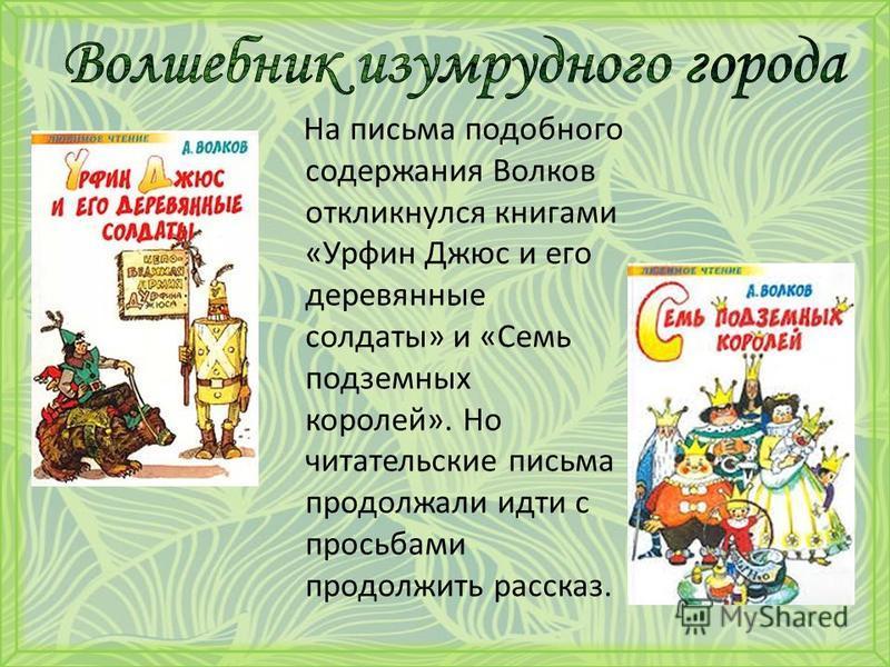 На письма подобного содержания Волков откликнулся книгами «Урфин Джюс и его деревянные солдаты» и «Семь подземных королей». Но читательские письма продолжали идти с просьбами продолжить рассказ.