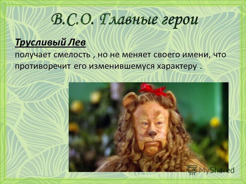 Трусливый Лев получает смелость, но не меняет своего имени, что противоречит его изменившемуся характеру.
