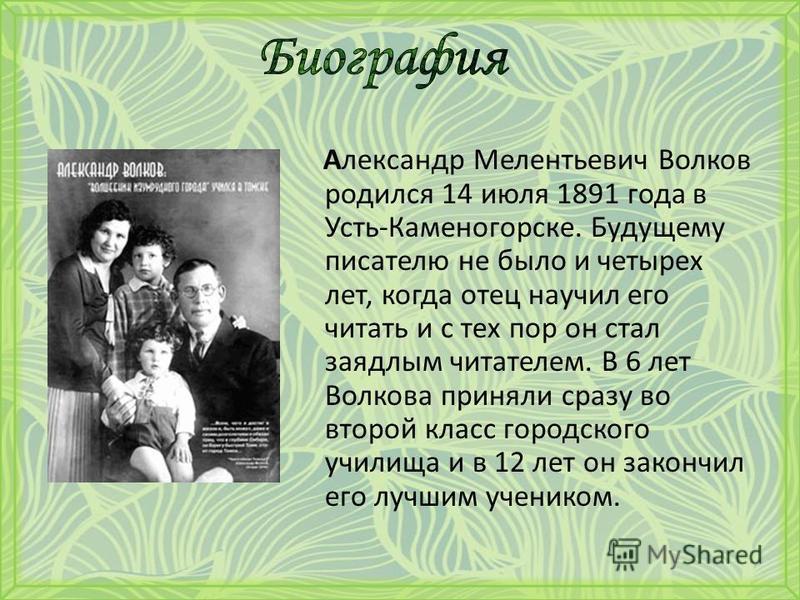 Александр Мелентьевич Волков родился 14 июля 1891 года в Усть-Каменогорске. Будущему писателю не было и четырех лет, когда отец научил его читать и с тех пор он стал заядлым читателем. В 6 лет Волкова приняли сразу во второй класс городского училища