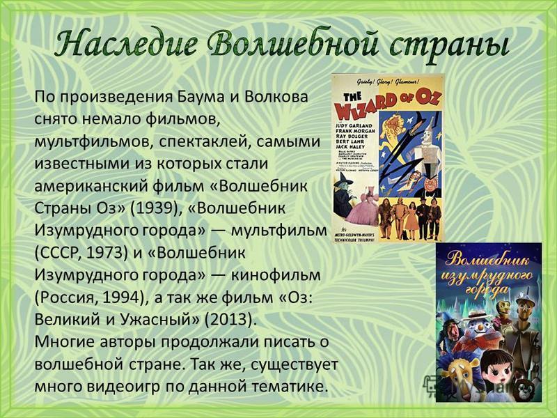 По произведения Баума и Волкова снято немало фильмов, мультфильмов, спектаклей, самыми известными из которых стали американский фильм «Волшебник Страны Оз» (1939), «Волшебник Изумрудного города» мультфильм (СССР, 1973) и «Волшебник Изумрудного города