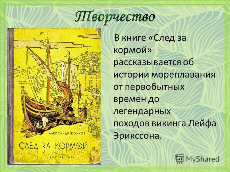 В книге «След за кормой» рассказывается об истории мореплавания от первобытных времен до легендарных походов викинга Лейфа Эрикссона.