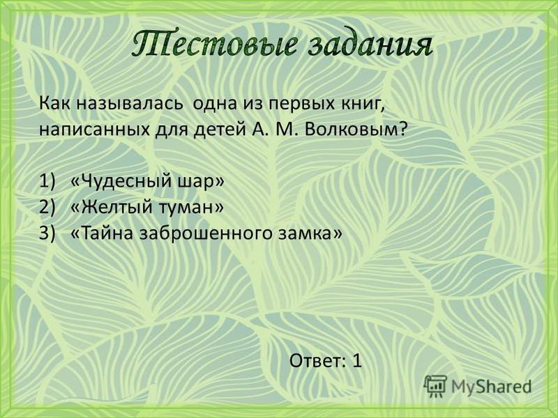 Как называлась одна из первых книг, написанных для детей А. М. Волковым? 1)«Чудесный шар» 2)«Желтый туман» 3)«Тайна заброшенного замка» Ответ: 1