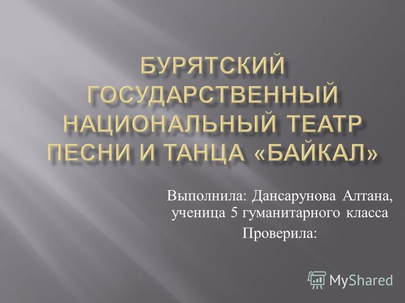 Выполнила : Дансарунова Алтана, ученица 5 гуманитарного класса Проверила :