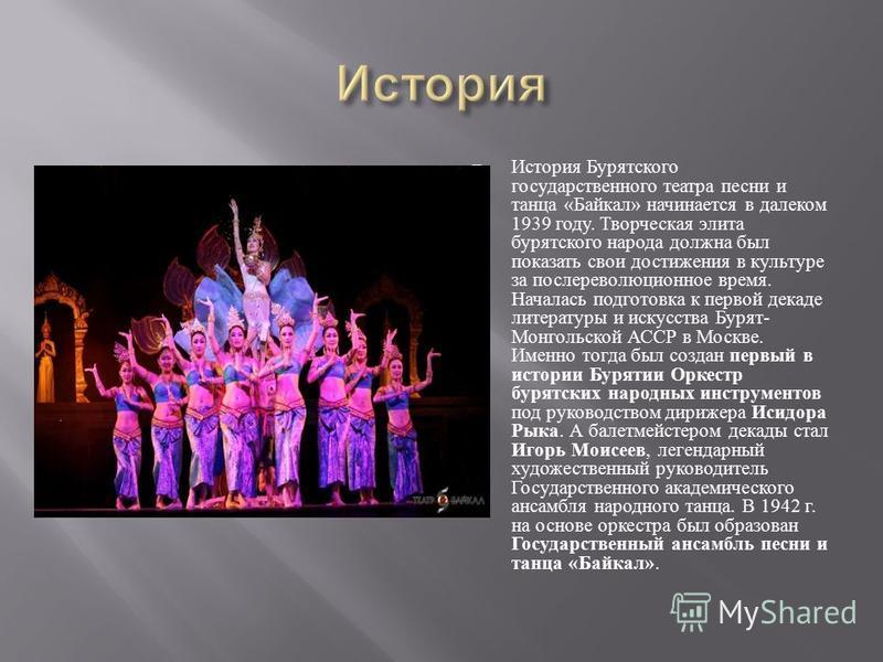 История Бурятского государственного театра песни и танца « Байкал » начинается в далеком 1939 году. Творческая элита бурятского народа должна был показать свои достижения в культуре за послереволюционное время. Началась подготовка к первой декаде лит