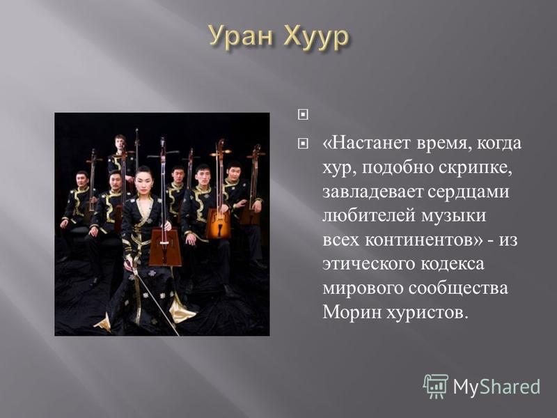 « Настанет время, когда хур, подобно скрипке, завладевает сердцами любителей музыки всех континентов » - из этического кодекса мирового сообщества Морин туристов.