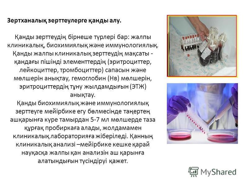 Зертханалық зерттеулерге қанды алу. Қанды зерттеудің бірнеше түрлері бар: жалпы клиникалық, биохимиялық және иммунологиялық. Қанды жалпы клиникалық зерттеудің мақсаты - қандағы пішінді элементтердің (эритроциттер, лейкоциттер, тромбоциттер) сапасын ж
