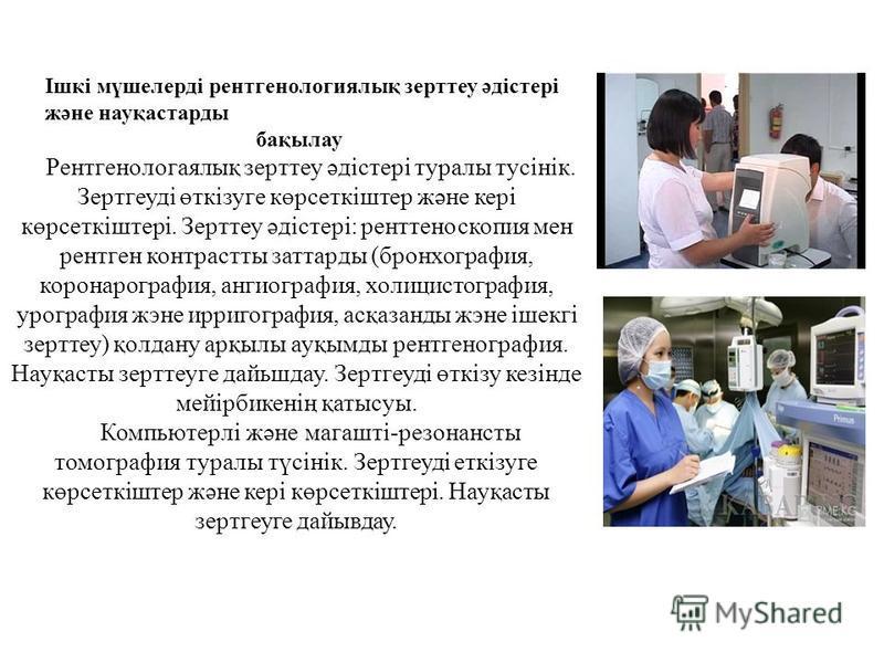 Ішкі мүшелерді рентгенологиялық зерттеу әдістері және науқастарды бақылау Рентгенологаялық зерттеу әдістері туралы тусінік. Зертгеуді өткізуге көрсеткіштер және кері көрсеткіштері. Зерттеу әдістері: ренттеноскопия мен рентген контрастты заттарды (бро
