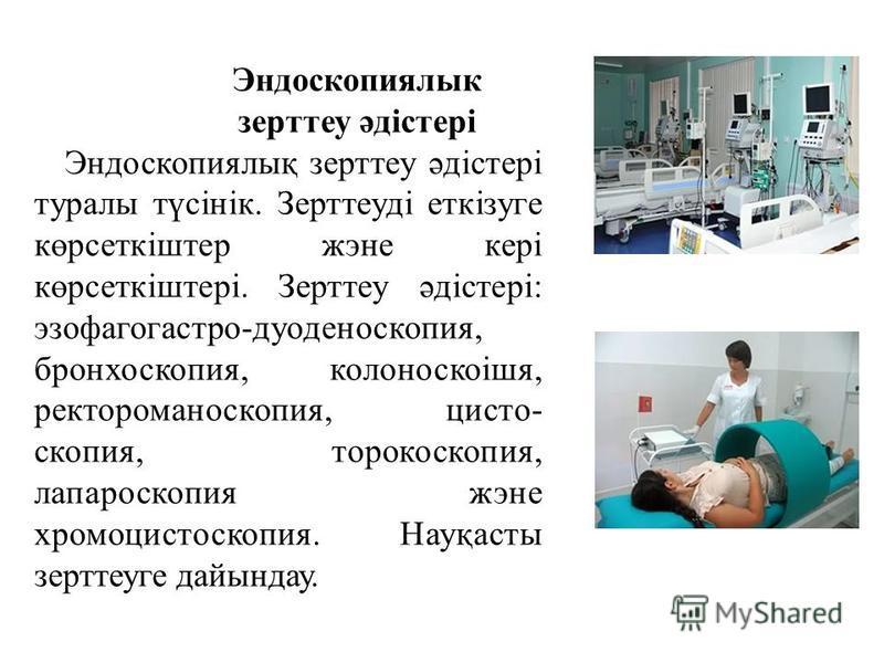 Эндоскопиялык зерттеу әдістері Эндоскопиялық зерттеу әдістері туралы түсінік. Зерттеуді еткізуге көрсеткіштер жэне кері көрсеткіштері. Зерттеу әдістері: эзофагогастро-дуоденоскопия, бронхоскопия, колоноскоішя, ректороманоскопия, цисто- скопия, тороко