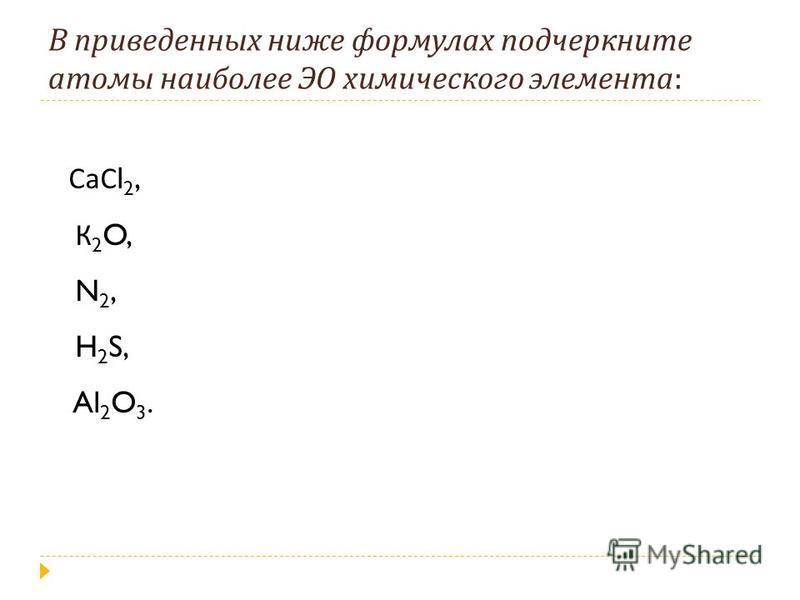 В приведенных ниже формулах подчеркните атомы наиболее ЭО химического элемента : СаС l 2, К 2 O, N 2, H 2 S, Al 2 O 3.