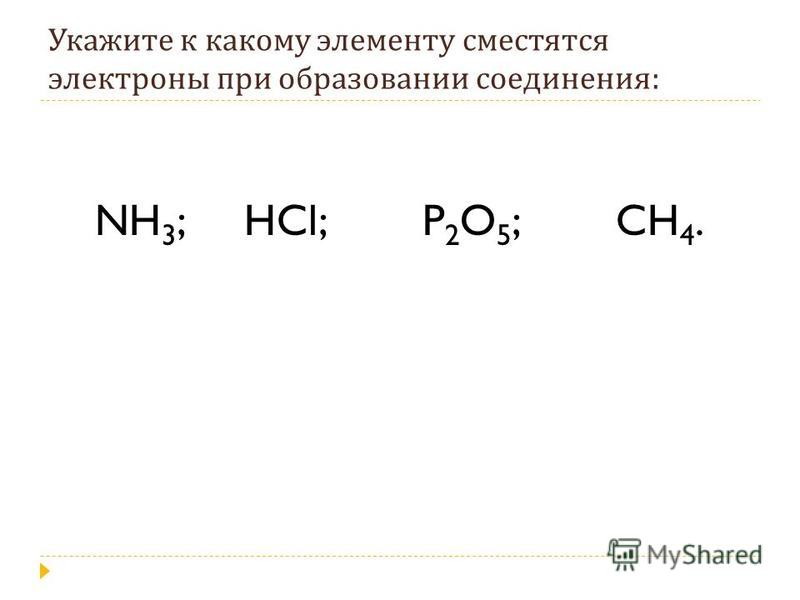 Укажите к какому элементу сместятся электроны при образовании соединения : NH 3 ; HCl; P 2 O 5 ; CH 4.