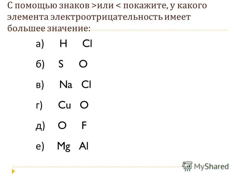 С помощью знаков > или < покажите, у какого элемента электроотрицательностьть имеет большее значение : а ) H Cl б ) S O в ) Na Cl г ) Cu O д ) O F е ) Mg Al
