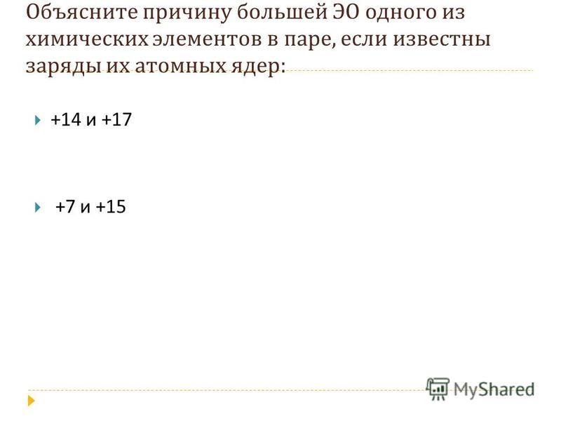 Объясните причину большей ЭО одного из химических элементов в паре, если известны заряды их атомных ядер : +14 и +17 +7 и +15