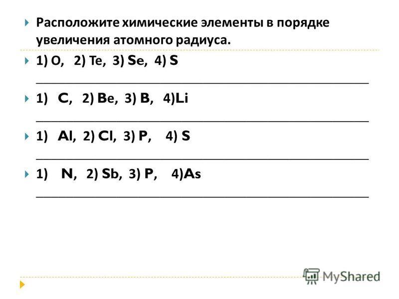 Расположите химические элементы в порядке увеличения атомного радиуса. 1) О, 2) Те, 3) Se, 4) S ______________________________________________ 1) C, 2) B е, 3) B, 4)Li ______________________________________________ 1) Al, 2) Cl, 3) P, 4) S __________
