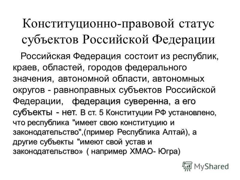 Конституционно-правовой статус субъектов Российской Федерации федерация суверенна, а его субъекты - нет. В ст. 5 Конституции РФ установлено, что республика