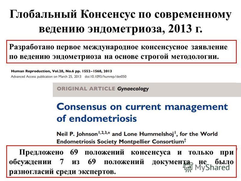 Глобальный Консенсус по современному ведению эндометриоза, 2013 г. Разработано первое международное консенсусное заявление по ведению эндометриоза на основе строгой методологии. Предложено 69 положений консенсуса и только при обсуждении 7 из 69 полож