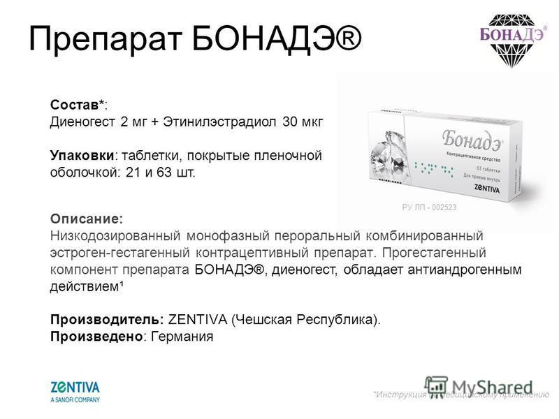 Препарат БОНАДЭ® Состав*: Диеногест 2 мг + Этинилэстрадиол 30 мкг Упаковки: таблетки, покрытые пленочной оболочкой: 21 и 63 шт. Описание: Низкодозированный монофазный пероральный комбинированный эстроген-гестагенный контрацептивный препарат. Прогеста
