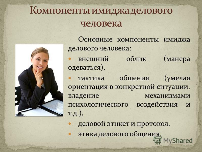 Основные компоненты имиджа делового человека: внешний облик (манера одеваться), тактика общения (умелая ориентация в конкретной ситуации, владение механизмами психологического воздействия и т.д.), деловой этикет и протокол, этика делового общения.