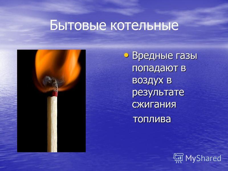 Бытовые котельные Вредные газы попадают в воздух в результате сжигания Вредные газы попадают в воздух в результате сжигания топлива топлива