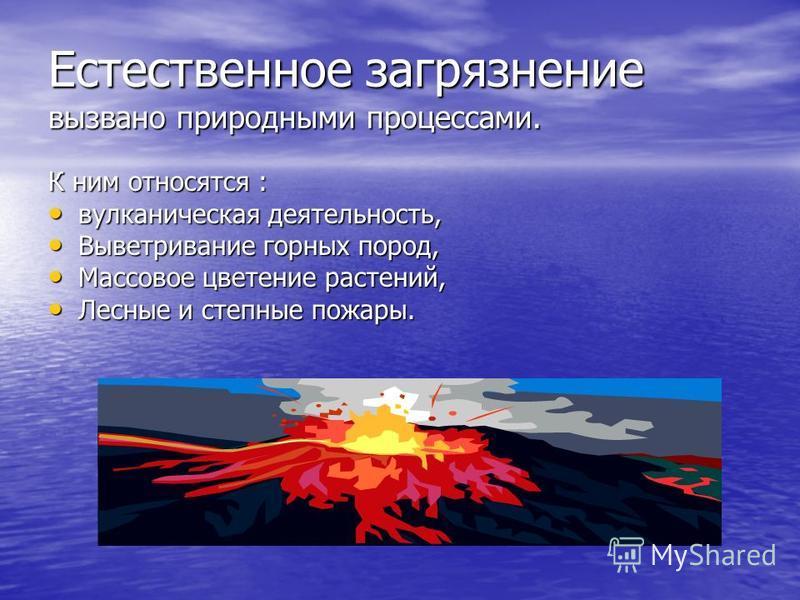 Естественное загрязнение вызвано природными процессами. К ним относятся : вулканическая деятельность, вулканическая деятельность, Выветривание горных пород, Выветривание горных пород, Массовое цветение растений, Массовое цветение растений, Лесные и с